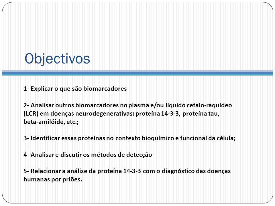 Objectivos 1- Explicar o que são biomarcadores 2- Analisar outros biomarcadores no plasma e/ou líquido cefalo-raquídeo (LCR) em doenças neurodegenerativas: proteína 14-3-3, proteína tau, beta-amilóide, etc.; 3- Identificar essas proteínas no contexto bioquímico e funcional da célula; 4- Analisar e discutir os métodos de detecção 5- Relacionar a análise da proteína 14-3-3 com o diagnóstico das doenças humanas por priões.