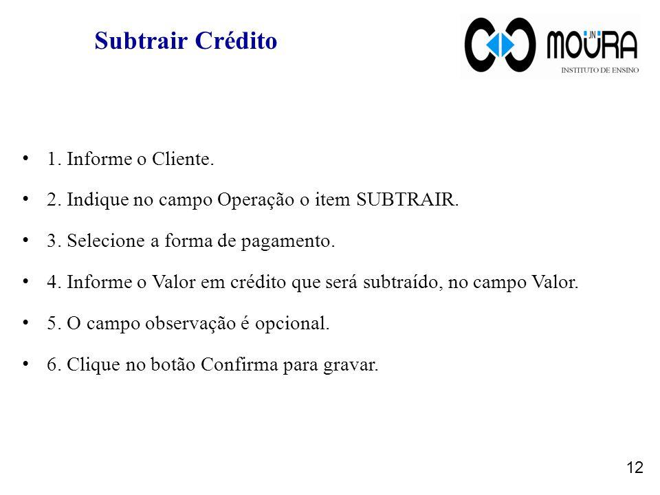 Subtrair Crédito 1.Informe o Cliente. 2. Indique no campo Operação o item SUBTRAIR.
