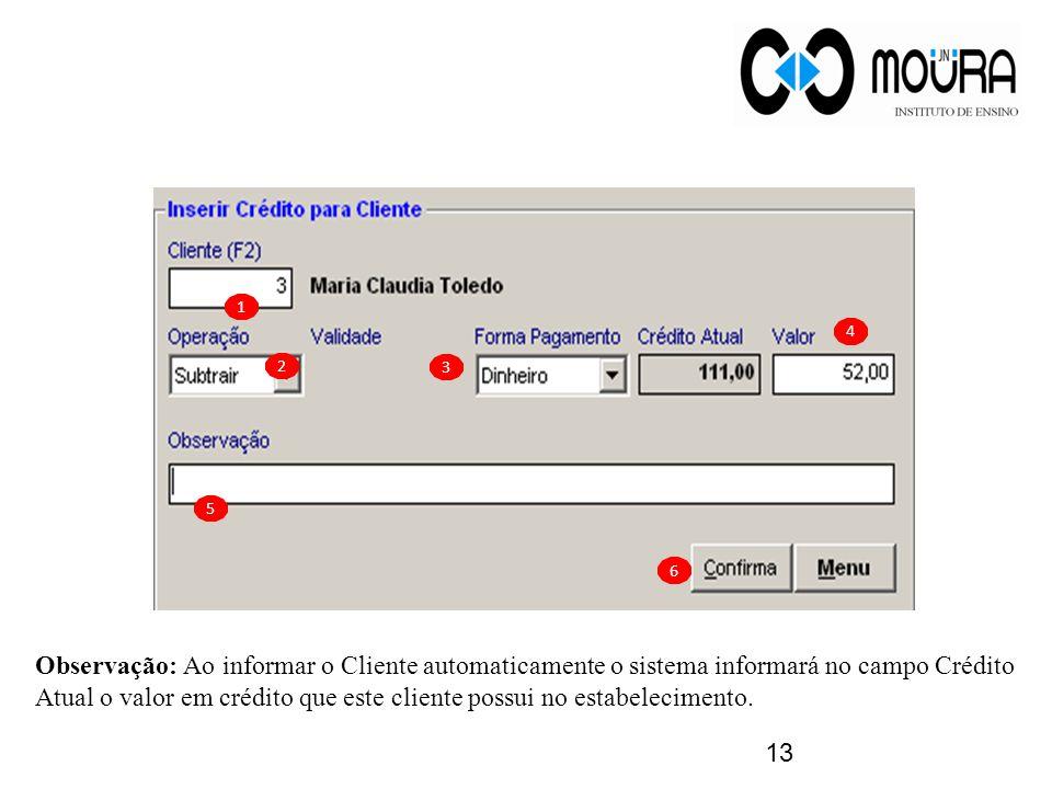 13 1 2 3 4 5 6 Observação: Ao informar o Cliente automaticamente o sistema informará no campo Crédito Atual o valor em crédito que este cliente possui no estabelecimento.