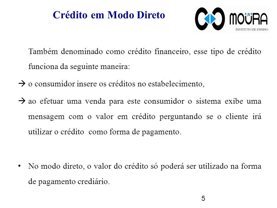 Crédito em Modo Direto Também denominado como crédito financeiro, esse tipo de crédito funciona da seguinte maneira: o consumidor insere os créditos no estabelecimento, ao efetuar uma venda para este consumidor o sistema exibe uma mensagem com o valor em crédito perguntando se o cliente irá utilizar o crédito como forma de pagamento.