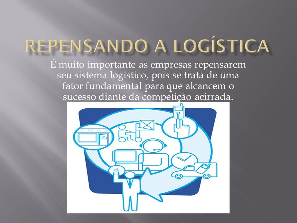 É muito importante as empresas repensarem seu sistema logístico, pois se trata de uma fator fundamental para que alcancem o sucesso diante da competiç