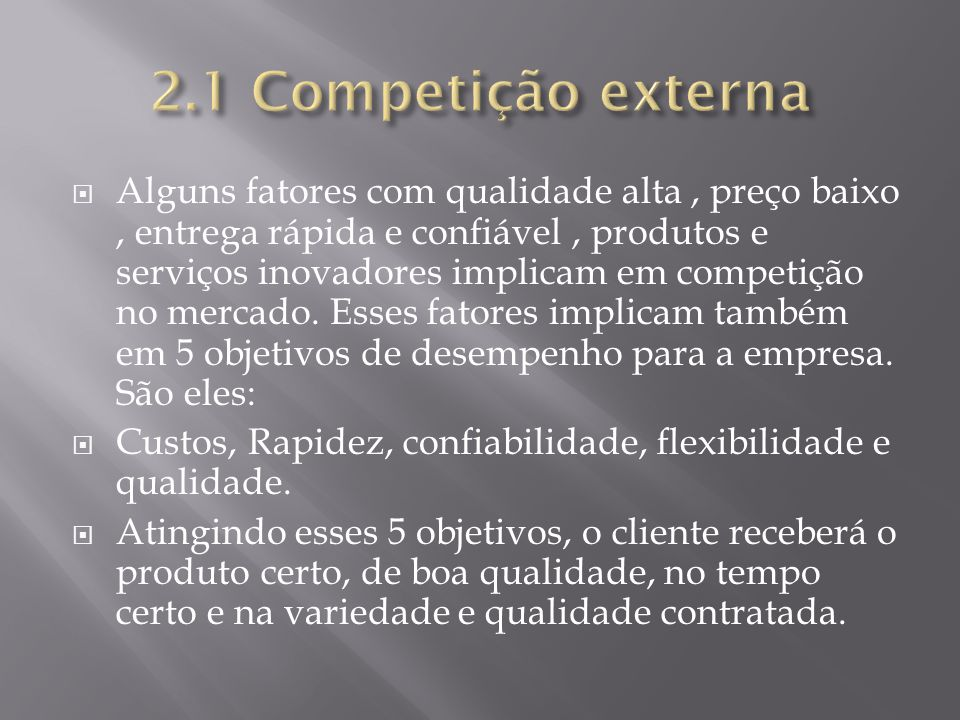 Alguns fatores com qualidade alta, preço baixo, entrega rápida e confiável, produtos e serviços inovadores implicam em competição no mercado. Esses fa