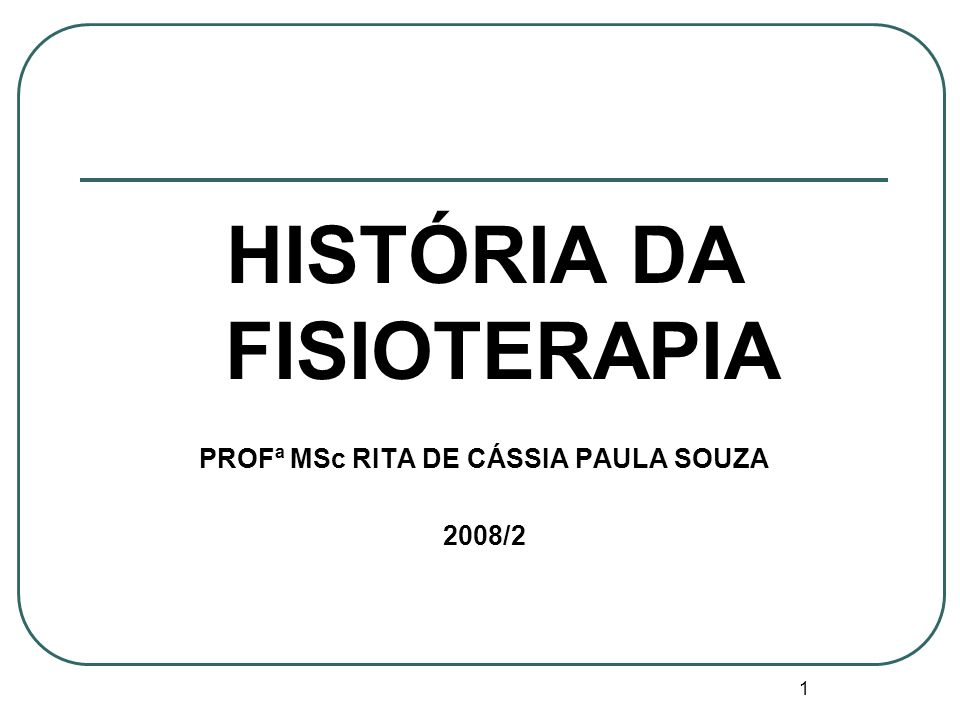 1 HISTÓRIA DA FISIOTERAPIA PROFª MSc RITA DE CÁSSIA PAULA SOUZA 2008/2