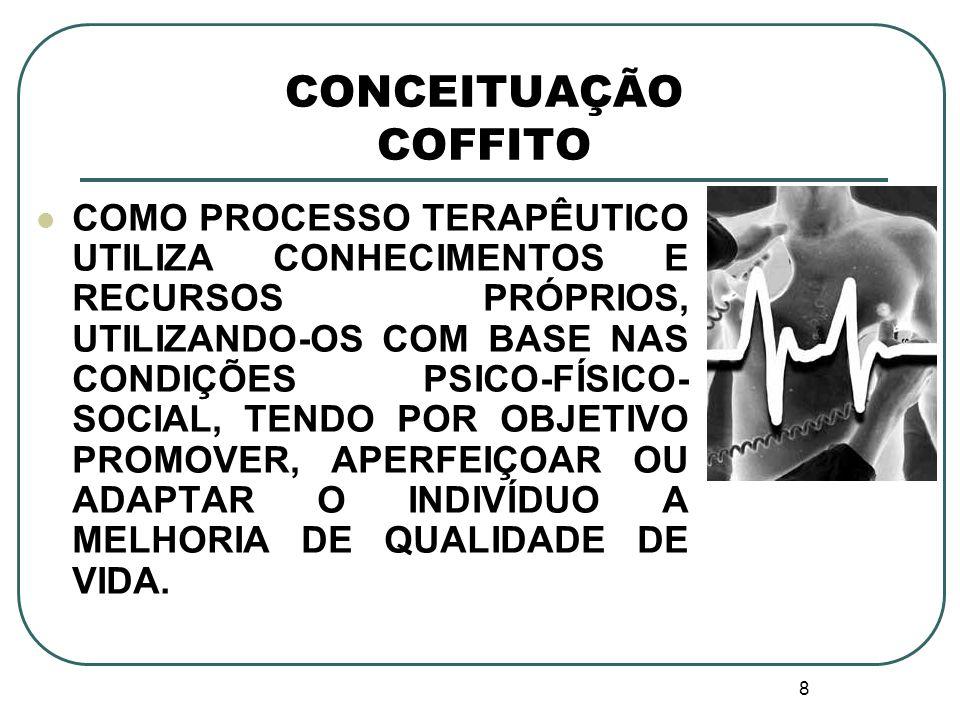 8 CONCEITUAÇÃO COFFITO COMO PROCESSO TERAPÊUTICO UTILIZA CONHECIMENTOS E RECURSOS PRÓPRIOS, UTILIZANDO-OS COM BASE NAS CONDIÇÕES PSICO-FÍSICO- SOCIAL,