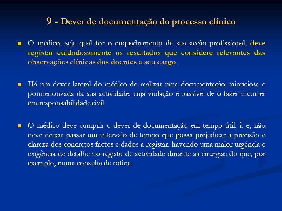 9 - Dever de documentação do processo clínico O médico, seja qual for o enquadramento da sua acção profissional, deve registar cuidadosamente os resultados que considere relevantes das observações clínicas dos doentes a seu cargo.
