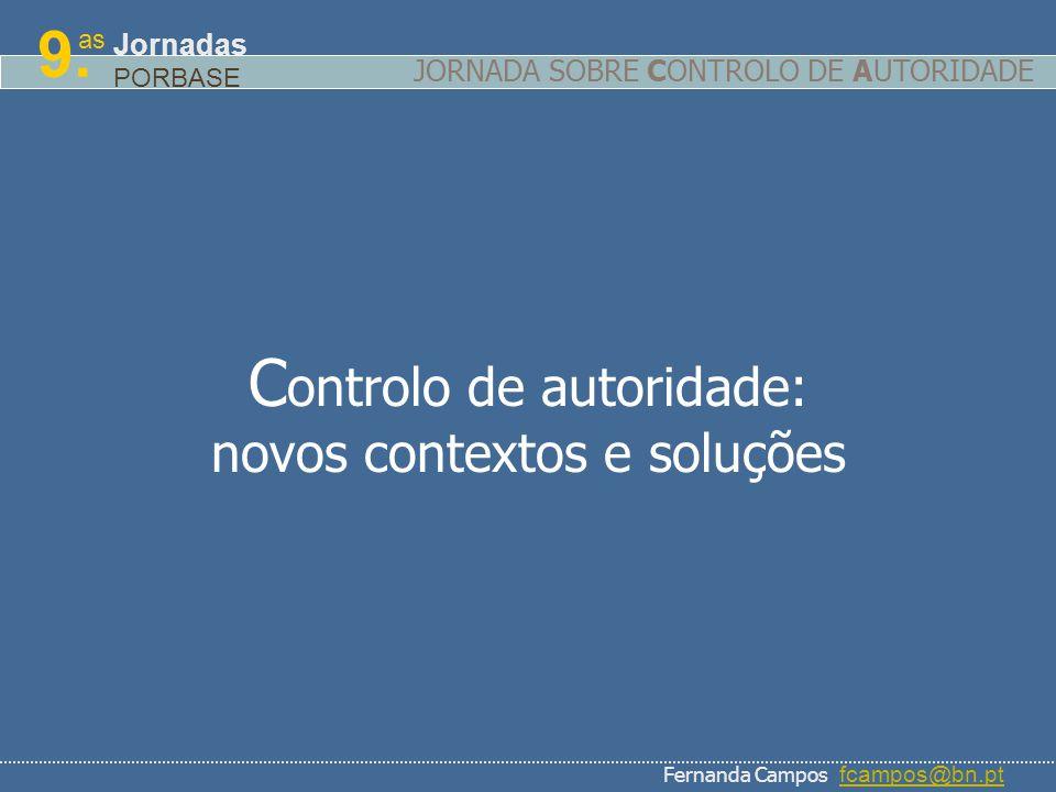 C ontrolo de autoridade: novos contextos e soluções as 9. Jornadas PORBASE Fernanda Campos fcampos@bn.ptfcampos@bn.pt JORNADA SOBRE CONTROLO DE AUTORI