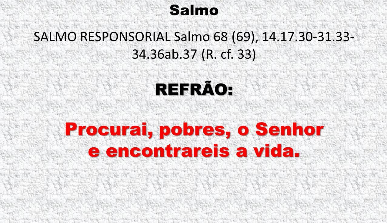 Salmo SALMO RESPONSORIAL Salmo 68 (69), 14.17.30-31.33- 34.36ab.37 (R. cf. 33) REFRÃO: Procurai, pobres, o Senhor e encontrareis a vida.