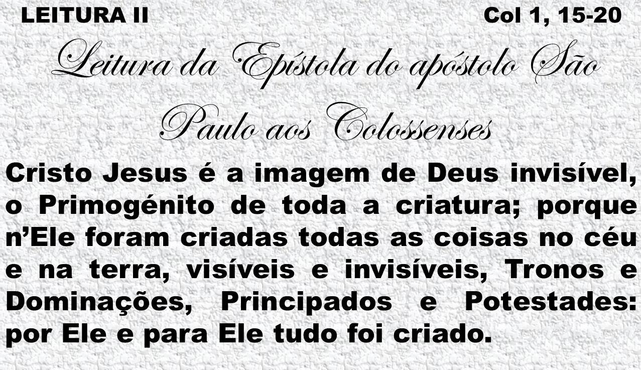 LEITURA II Col 1, 15-20 Leitura da Epístola do apóstolo São Paulo aos Colossenses Cristo Jesus é a imagem de Deus invisível, o Primogénito de toda a c