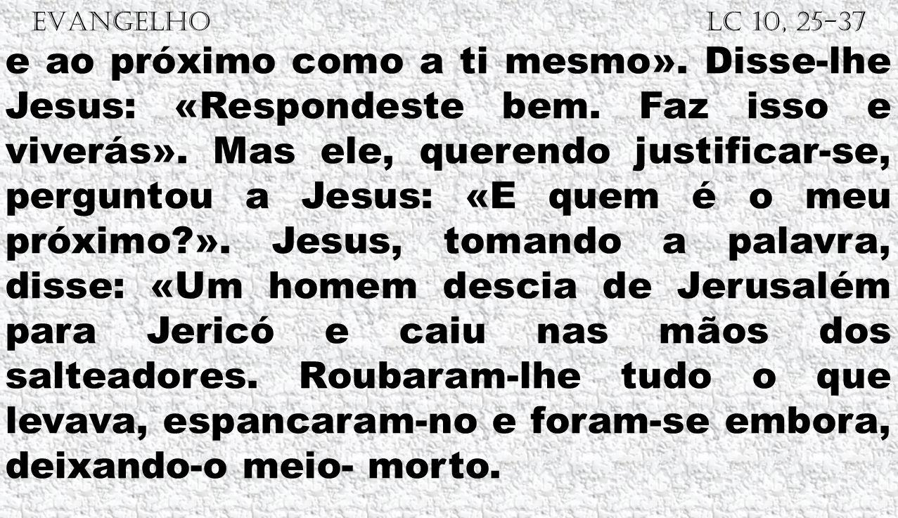 EVANGELHO Lc 10, 25-37 e ao próximo como a ti mesmo». Disse-lhe Jesus: «Respondeste bem. Faz isso e viverás». Mas ele, querendo justificar-se, pergunt