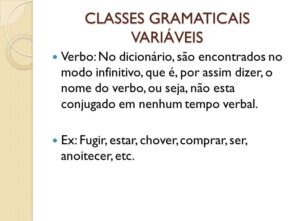 CLASSES GRAMATICAIS VARIÁVEIS Verbo: No dicionário, são encontrados no modo infinitivo, que é, por assim dizer, o nome do verbo, ou seja, não esta conjugado em nenhum tempo verbal.