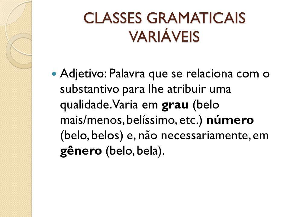 CLASSES GRAMATICAIS VARIÁVEIS Adjetivo: Palavra que se relaciona com o substantivo para lhe atribuir uma qualidade. Varia em grau (belo mais/menos, be