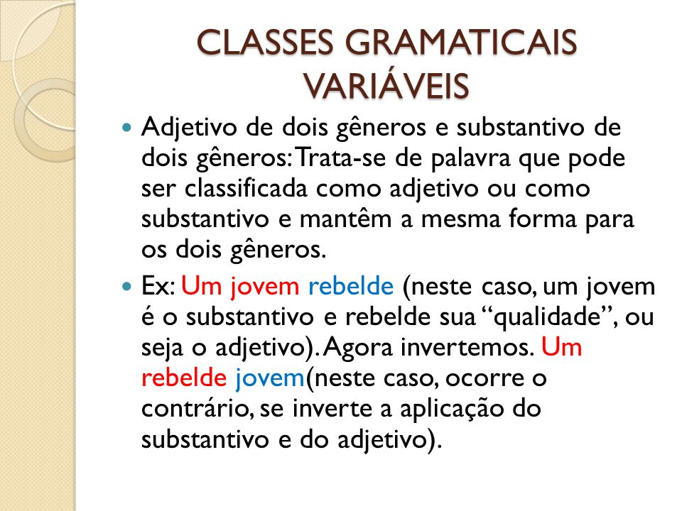 CLASSES GRAMATICAIS VARIÁVEIS Adjetivo de dois gêneros e substantivo de dois gêneros: Trata-se de palavra que pode ser classificada como adjetivo ou como substantivo e mantêm a mesma forma para os dois gêneros.