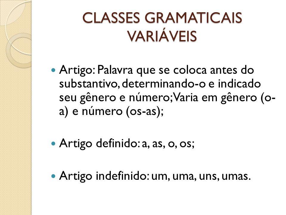 CLASSES GRAMATICAIS VARIÁVEIS Artigo: Palavra que se coloca antes do substantivo, determinando-o e indicado seu gênero e número; Varia em gênero (o- a