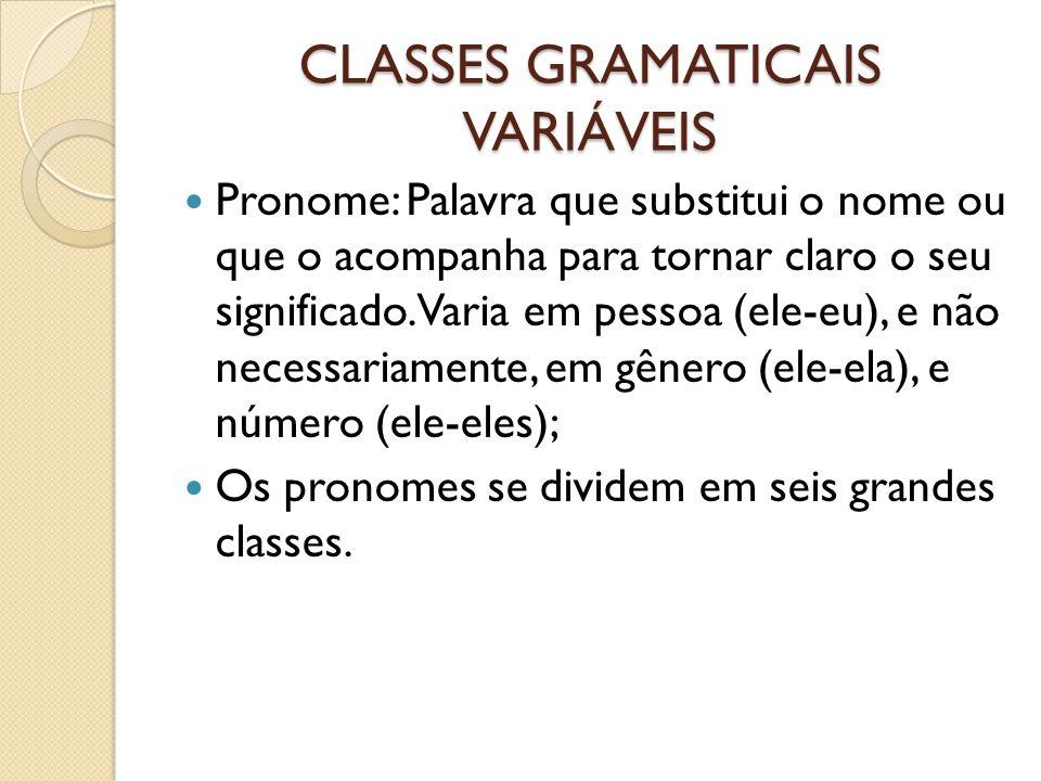 CLASSES GRAMATICAIS VARIÁVEIS Pronome: Palavra que substitui o nome ou que o acompanha para tornar claro o seu significado. Varia em pessoa (ele-eu),
