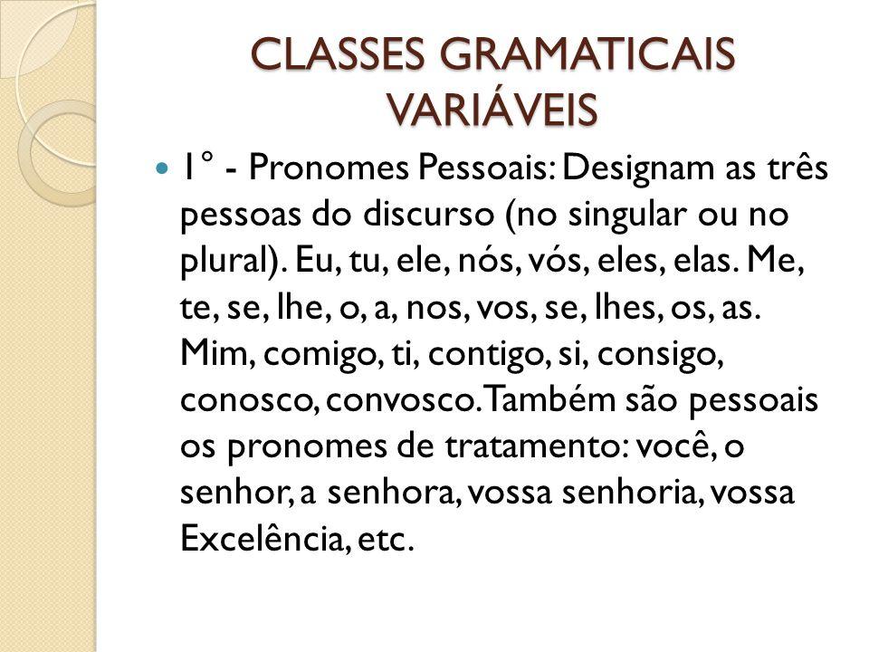 CLASSES GRAMATICAIS VARIÁVEIS 1° - Pronomes Pessoais: Designam as três pessoas do discurso (no singular ou no plural). Eu, tu, ele, nós, vós, eles, el