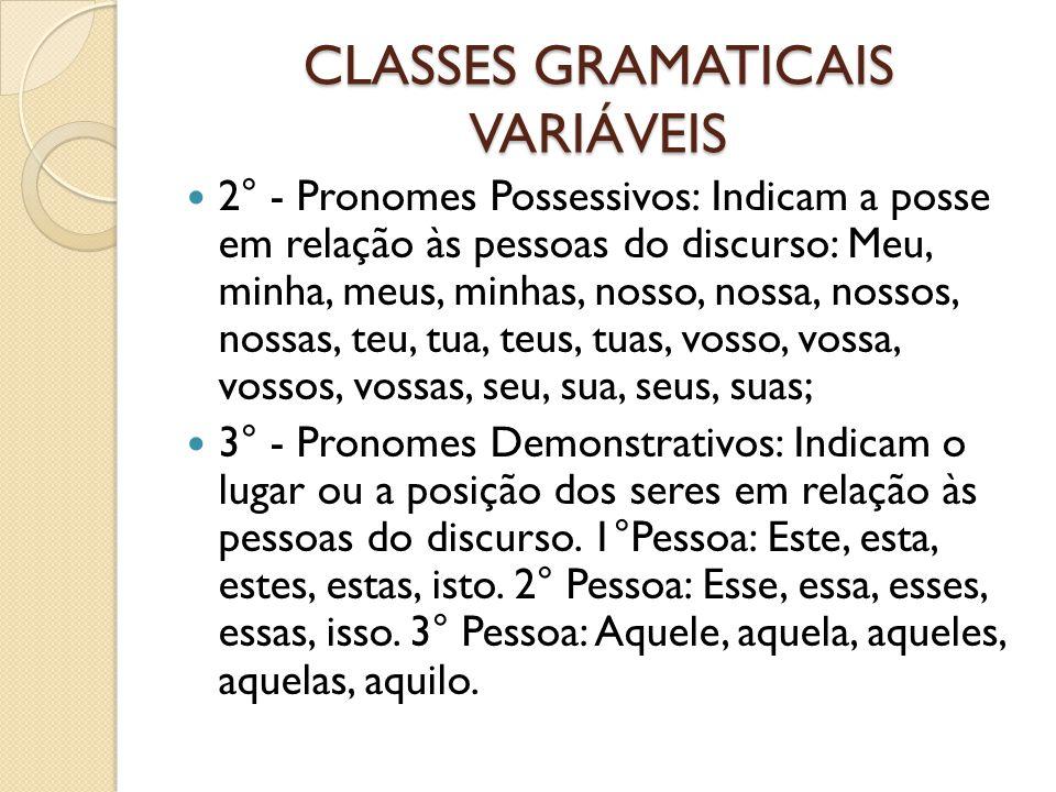 CLASSES GRAMATICAIS VARIÁVEIS 2° - Pronomes Possessivos: Indicam a posse em relação às pessoas do discurso: Meu, minha, meus, minhas, nosso, nossa, no
