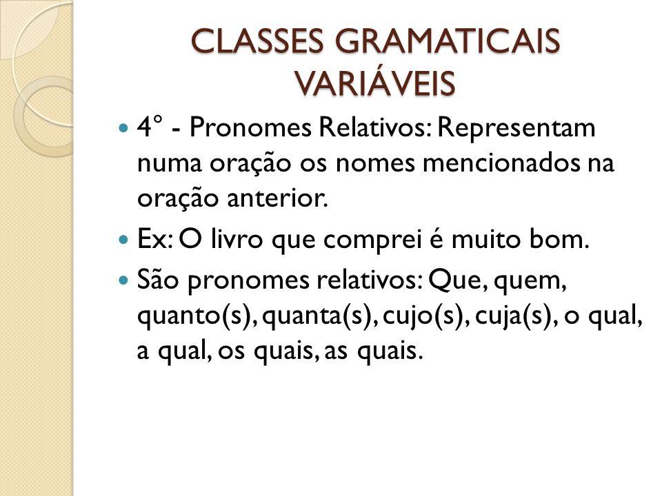 CLASSES GRAMATICAIS VARIÁVEIS 4° - Pronomes Relativos: Representam numa oração os nomes mencionados na oração anterior. Ex: O livro que comprei é muit