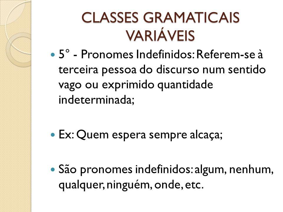 CLASSES GRAMATICAIS VARIÁVEIS 5° - Pronomes Indefinidos: Referem-se à terceira pessoa do discurso num sentido vago ou exprimido quantidade indetermina