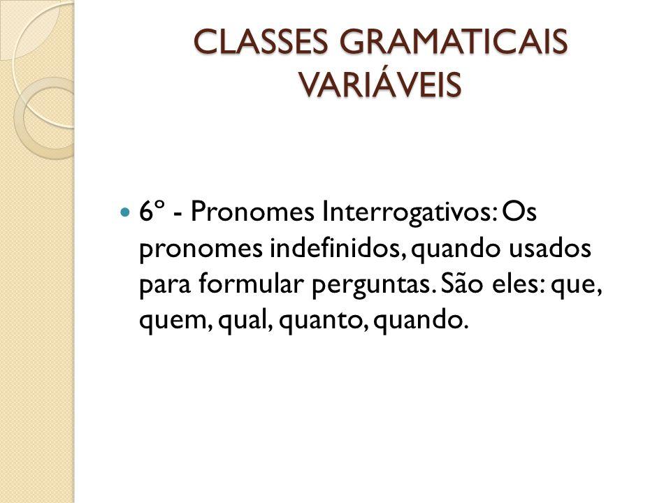 CLASSES GRAMATICAIS VARIÁVEIS 6º - Pronomes Interrogativos: Os pronomes indefinidos, quando usados para formular perguntas. São eles: que, quem, qual,