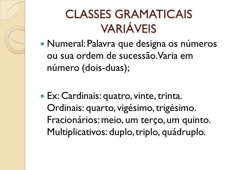 CLASSES GRAMATICAIS VARIÁVEIS Numeral: Palavra que designa os números ou sua ordem de sucessão. Varia em número (dois-duas); Ex: Cardinais: quatro, vi