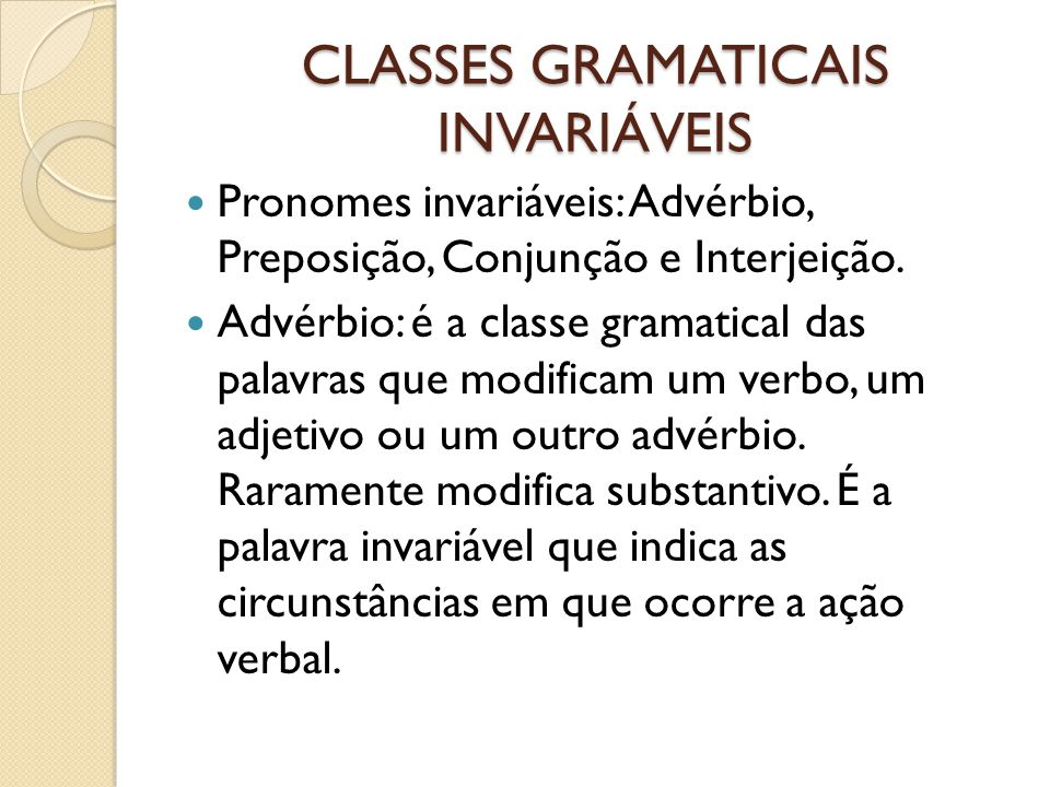 CLASSES GRAMATICAIS INVARIÁVEIS Pronomes invariáveis: Advérbio, Preposição, Conjunção e Interjeição. Advérbio: é a classe gramatical das palavras que