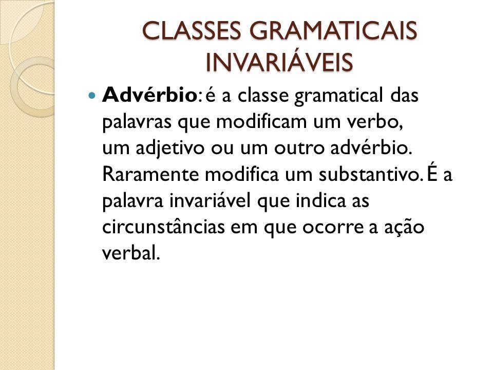 CLASSES GRAMATICAIS INVARIÁVEIS Advérbio: é a classe gramatical das palavras que modificam um verbo, um adjetivo ou um outro advérbio. Raramente modif