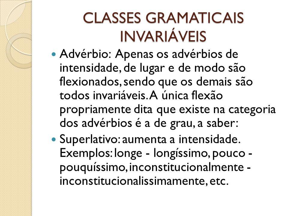 CLASSES GRAMATICAIS INVARIÁVEIS Advérbio: Apenas os advérbios de intensidade, de lugar e de modo são flexionados, sendo que os demais são todos invariáveis.