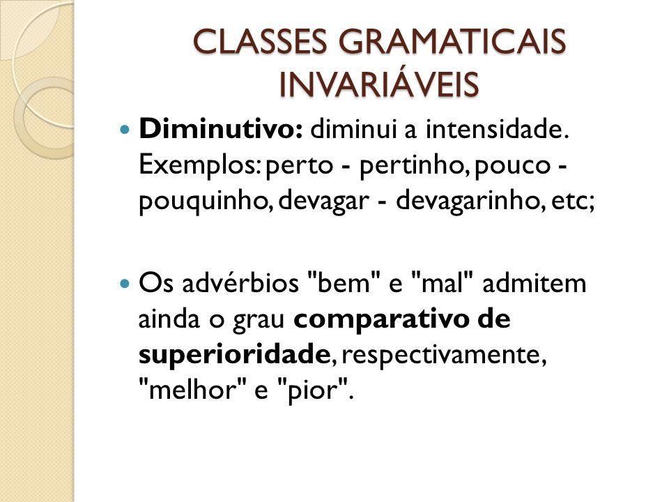CLASSES GRAMATICAIS INVARIÁVEIS Diminutivo: diminui a intensidade. Exemplos: perto - pertinho, pouco - pouquinho, devagar - devagarinho, etc; Os advér