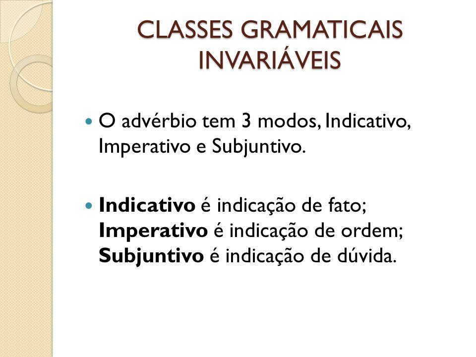 CLASSES GRAMATICAIS INVARIÁVEIS O advérbio tem 3 modos, Indicativo, Imperativo e Subjuntivo. Indicativo é indicação de fato; Imperativo é indicação de