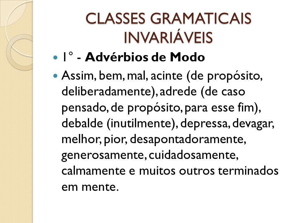 CLASSES GRAMATICAIS INVARIÁVEIS 1° - Advérbios de Modo Assim, bem, mal, acinte (de propósito, deliberadamente), adrede (de caso pensado, de propósito,