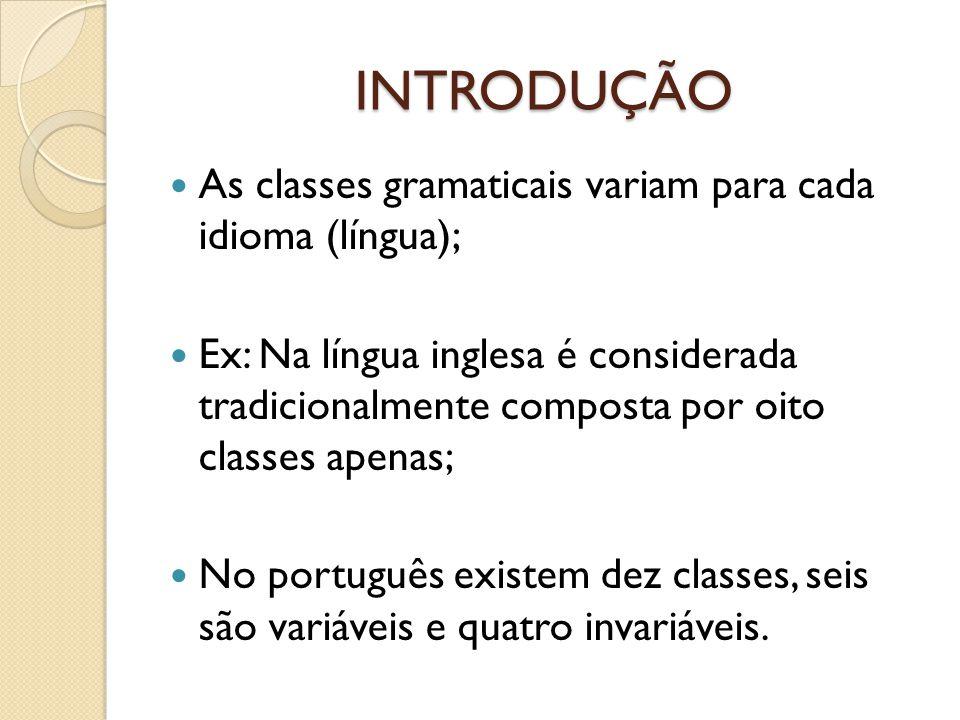 INTRODUÇÃO As classes gramaticais variam para cada idioma (língua); Ex: Na língua inglesa é considerada tradicionalmente composta por oito classes apenas; No português existem dez classes, seis são variáveis e quatro invariáveis.