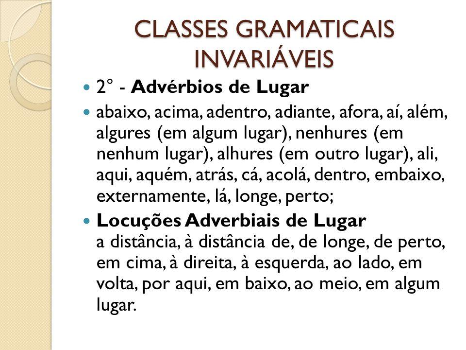 CLASSES GRAMATICAIS INVARIÁVEIS 2° - Advérbios de Lugar abaixo, acima, adentro, adiante, afora, aí, além, algures (em algum lugar), nenhures (em nenhu