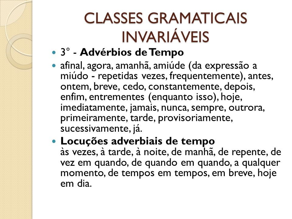 CLASSES GRAMATICAIS INVARIÁVEIS 3° - Advérbios de Tempo afinal, agora, amanhã, amiúde (da expressão a miúdo - repetidas vezes, frequentemente), antes,
