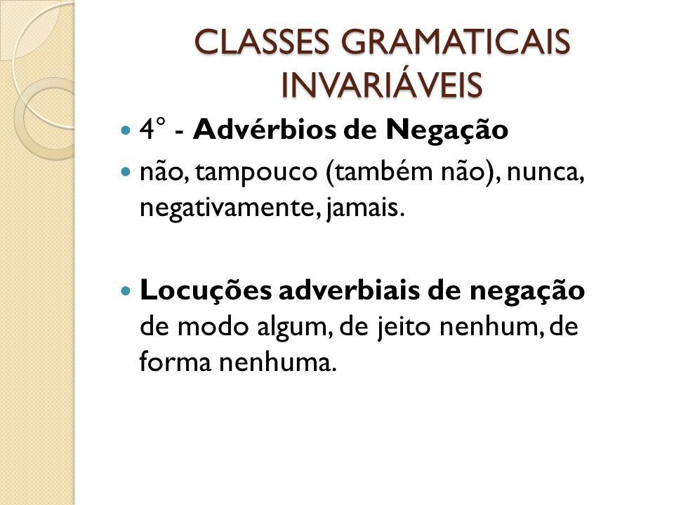 CLASSES GRAMATICAIS INVARIÁVEIS 4° - Advérbios de Negação não, tampouco (também não), nunca, negativamente, jamais. Locuções adverbiais de negação de