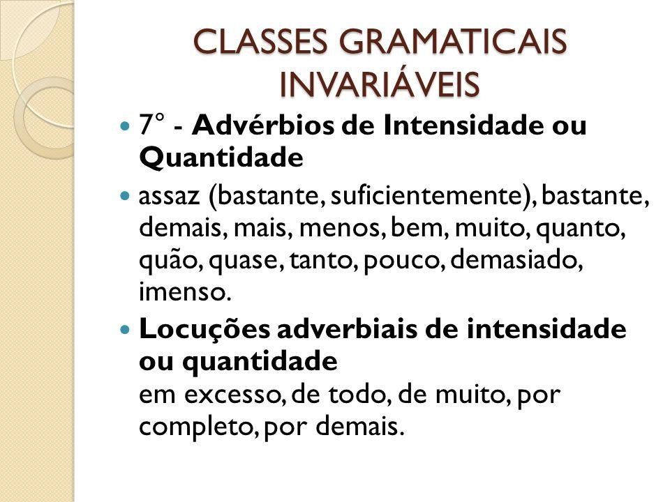 CLASSES GRAMATICAIS INVARIÁVEIS 7° - Advérbios de Intensidade ou Quantidade assaz (bastante, suficientemente), bastante, demais, mais, menos, bem, muito, quanto, quão, quase, tanto, pouco, demasiado, imenso.