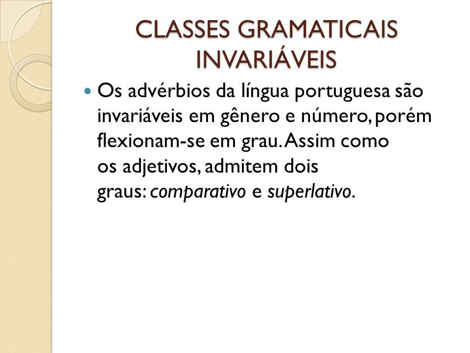CLASSES GRAMATICAIS INVARIÁVEIS Os advérbios da língua portuguesa são invariáveis em gênero e número, porém flexionam-se em grau. Assim como os adjeti