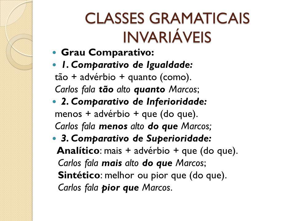 CLASSES GRAMATICAIS INVARIÁVEIS Grau Comparativo: 1. Comparativo de Igualdade: tão + advérbio + quanto (como). Carlos fala tão alto quanto Marcos; 2.