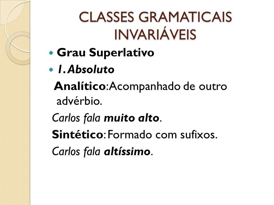 CLASSES GRAMATICAIS INVARIÁVEIS Grau Superlativo 1. Absoluto Analítico: Acompanhado de outro advérbio. Carlos fala muito alto. Sintético: Formado com