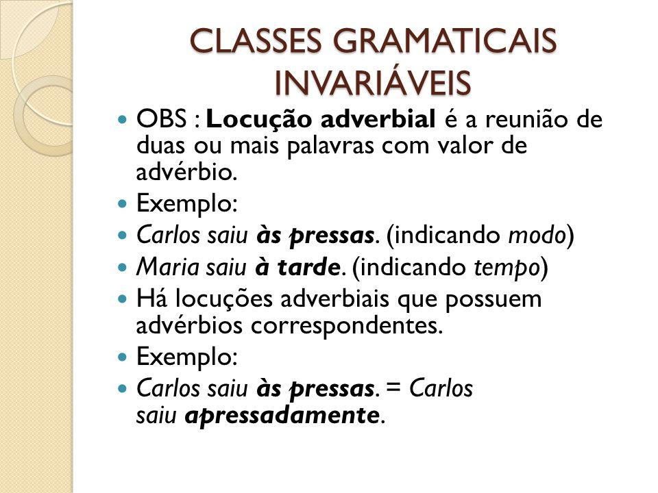 CLASSES GRAMATICAIS INVARIÁVEIS OBS : Locução adverbial é a reunião de duas ou mais palavras com valor de advérbio. Exemplo: Carlos saiu às pressas. (
