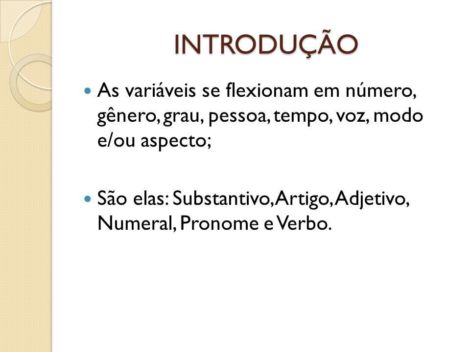 INTRODUÇÃO As variáveis se flexionam em número, gênero, grau, pessoa, tempo, voz, modo e/ou aspecto; São elas: Substantivo, Artigo, Adjetivo, Numeral,