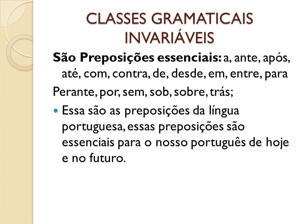 CLASSES GRAMATICAIS INVARIÁVEIS São Preposições essenciais: a, ante, após, até, com, contra, de, desde, em, entre, para Perante, por, sem, sob, sobre, trás; Essa são as preposições da língua portuguesa, essas preposições são essenciais para o nosso português de hoje e no futuro.