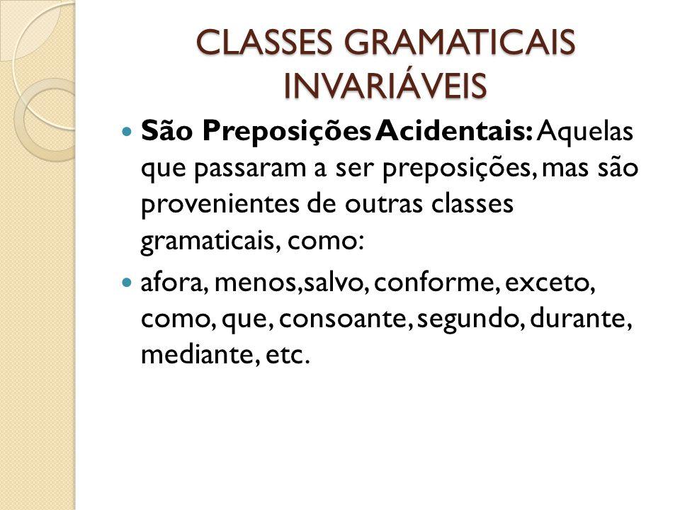CLASSES GRAMATICAIS INVARIÁVEIS São Preposições Acidentais: Aquelas que passaram a ser preposições, mas são provenientes de outras classes gramaticais, como: afora, menos,salvo, conforme, exceto, como, que, consoante, segundo, durante, mediante, etc.