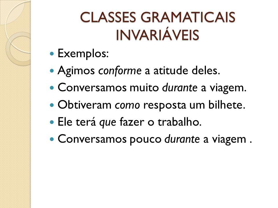 CLASSES GRAMATICAIS INVARIÁVEIS Exemplos: Agimos conforme a atitude deles. Conversamos muito durante a viagem. Obtiveram como resposta um bilhete. Ele