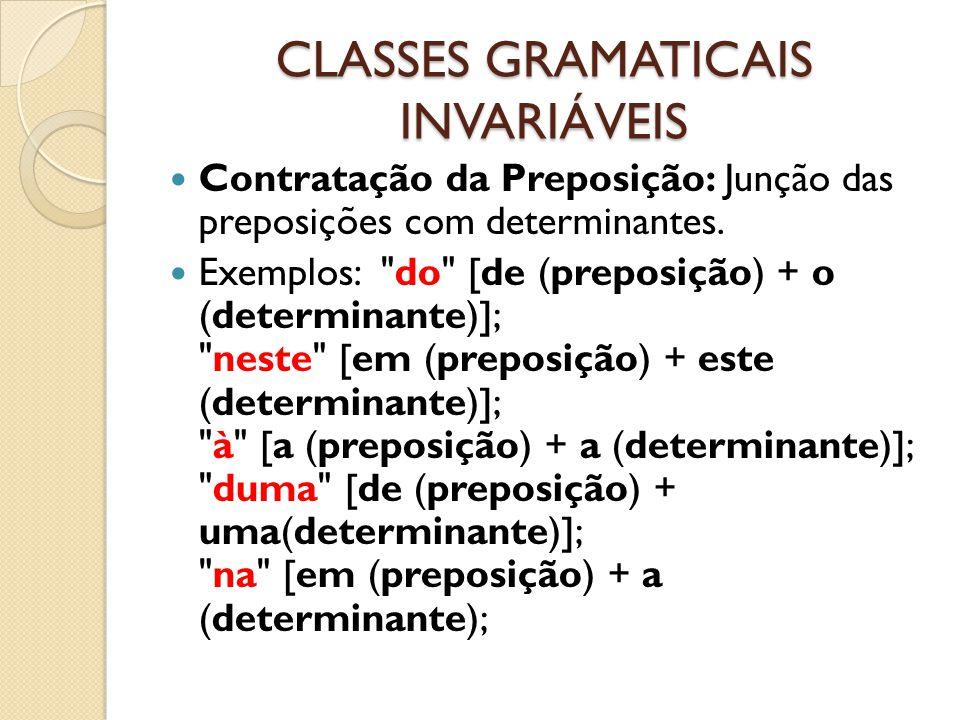 CLASSES GRAMATICAIS INVARIÁVEIS Contratação da Preposição: Junção das preposições com determinantes. Exemplos: