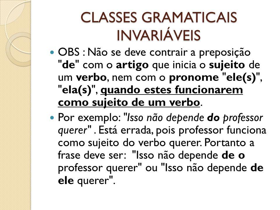 CLASSES GRAMATICAIS INVARIÁVEIS OBS : Não se deve contrair a preposição de com o artigo que inicia o sujeito de um verbo, nem com o pronome ele(s) , ela(s) , quando estes funcionarem como sujeito de um verbo.