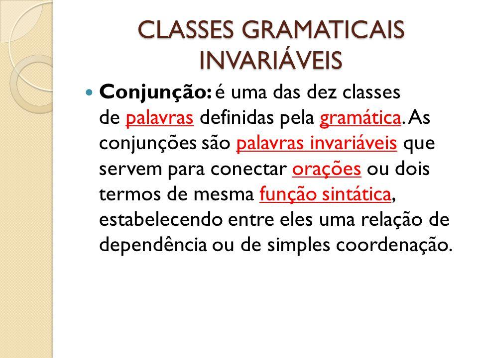 CLASSES GRAMATICAIS INVARIÁVEIS Conjunção: é uma das dez classes de palavras definidas pela gramática. As conjunções são palavras invariáveis que serv