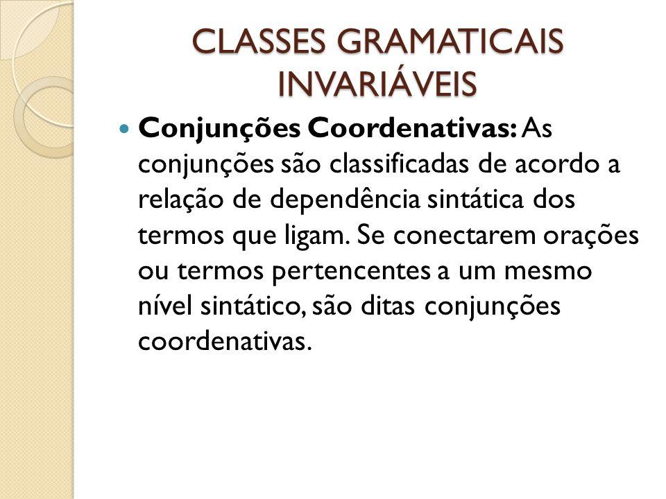 CLASSES GRAMATICAIS INVARIÁVEIS Conjunções Coordenativas: As conjunções são classificadas de acordo a relação de dependência sintática dos termos que ligam.