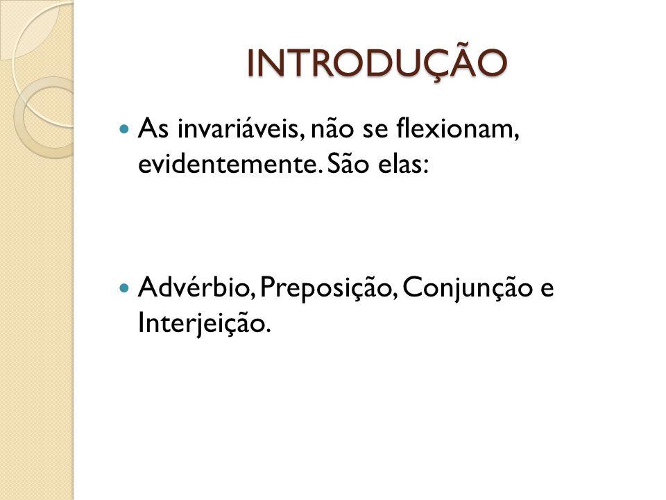 INTRODUÇÃO As invariáveis, não se flexionam, evidentemente. São elas: Advérbio, Preposição, Conjunção e Interjeição.