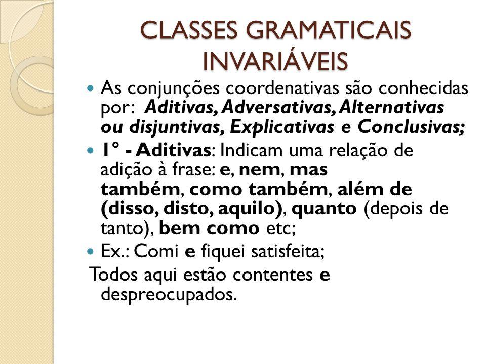 CLASSES GRAMATICAIS INVARIÁVEIS As conjunções coordenativas são conhecidas por: Aditivas, Adversativas, Alternativas ou disjuntivas, Explicativas e Conclusivas; 1° - Aditivas: Indicam uma relação de adição à frase: e, nem, mas também, como também, além de (disso, disto, aquilo), quanto (depois de tanto), bem como etc; Ex.: Comi e fiquei satisfeita; Todos aqui estão contentes e despreocupados.