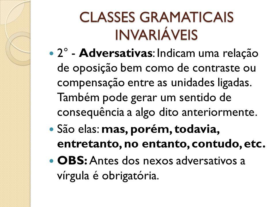 CLASSES GRAMATICAIS INVARIÁVEIS 2° - Adversativas: Indicam uma relação de oposição bem como de contraste ou compensação entre as unidades ligadas.